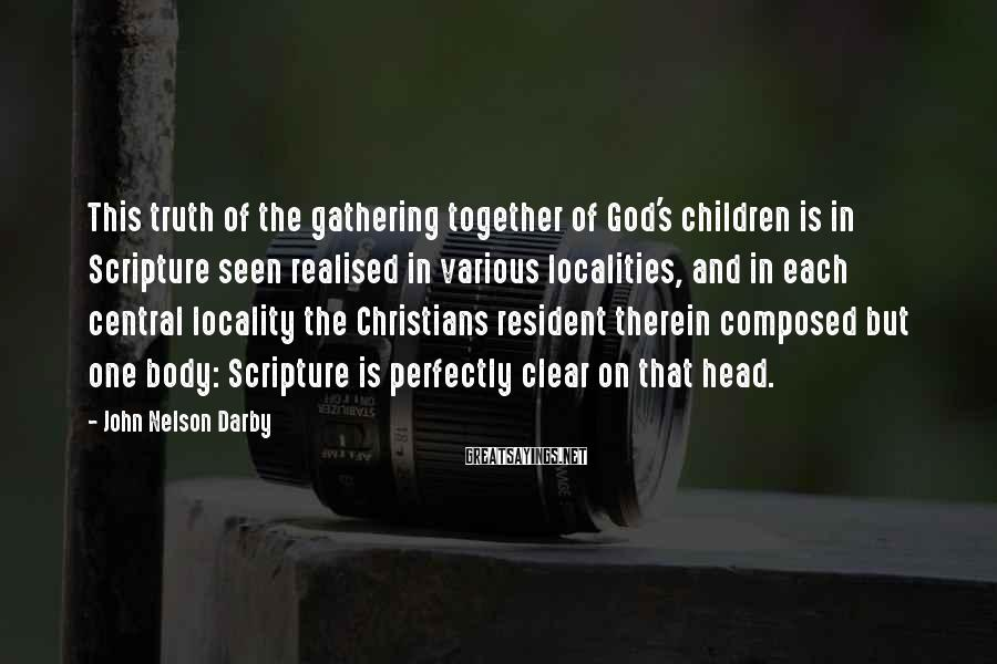 John Nelson Darby Sayings: This truth of the gathering together of God's children is in Scripture seen realised in