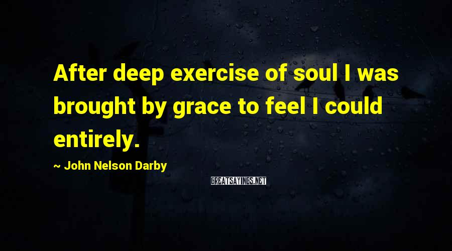 John Nelson Darby Sayings: After deep exercise of soul I was brought by grace to feel I could entirely.