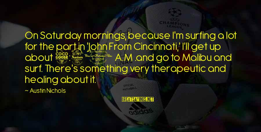 John Nichols Sayings By Austin Nichols: On Saturday mornings, because I'm surfing a lot for the part in 'John From Cincinnati,'