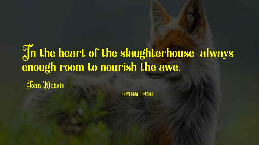 John Nichols Sayings By John Nichols: In the heart of the slaughterhouse always enough room to nourish the awe.