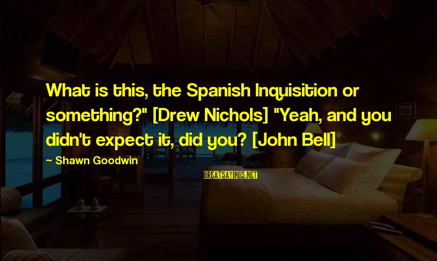 """John Nichols Sayings By Shawn Goodwin: What is this, the Spanish Inquisition or something?"""" [Drew Nichols] """"Yeah, and you didn't expect"""
