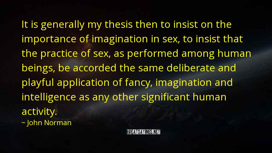 John Norman Sayings: It is generally my thesis then to insist on the importance of imagination in sex,