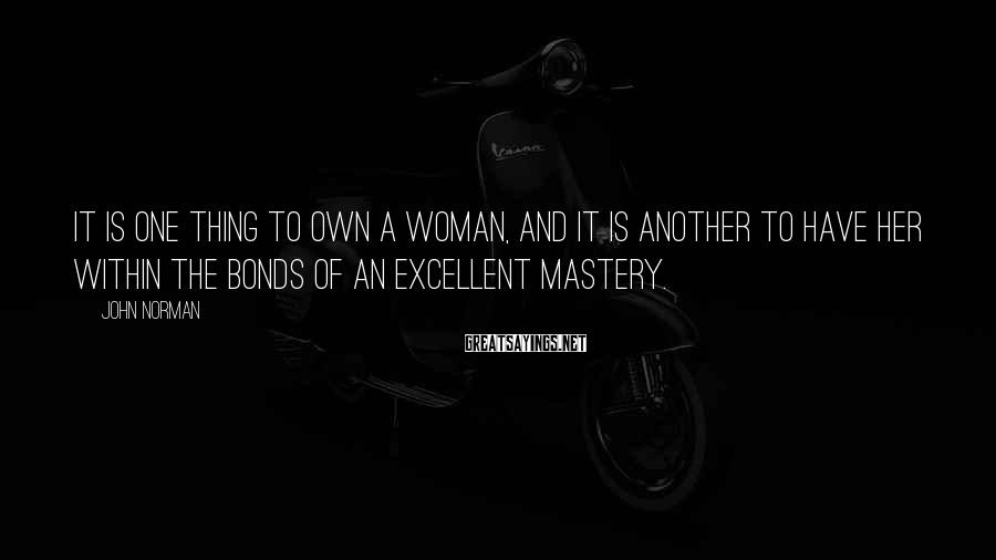 John Norman Sayings: It is one thing to own a woman, and it is another to have her