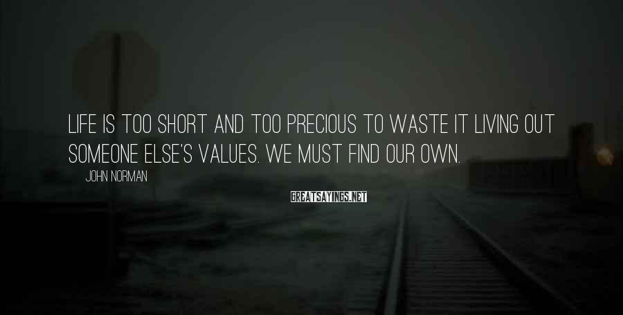 John Norman Sayings: Life is too short and too precious to waste it living out someone else's values.