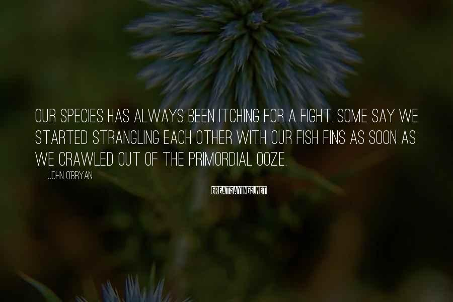 John O'Bryan Sayings: OUR SPECIES has always been itching for a fight. Some say we started strangling each