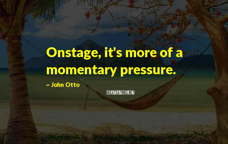 John Otto Sayings: Onstage, it's more of a momentary pressure.
