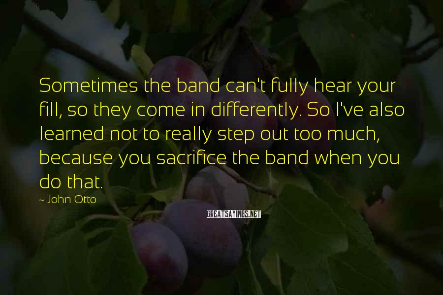 John Otto Sayings: Sometimes the band can't fully hear your fill, so they come in differently. So I've