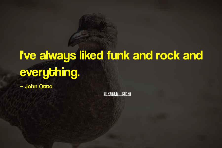 John Otto Sayings: I've always liked funk and rock and everything.