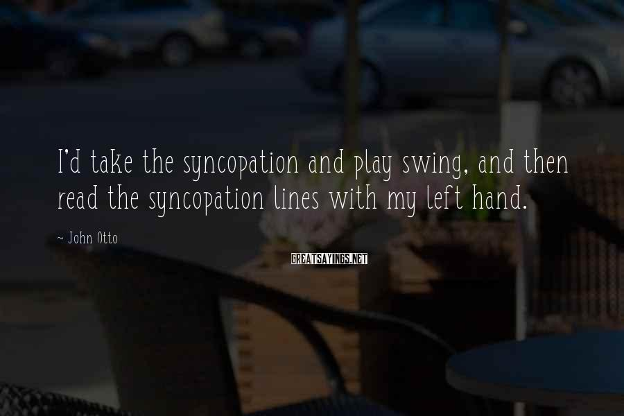 John Otto Sayings: I'd take the syncopation and play swing, and then read the syncopation lines with my