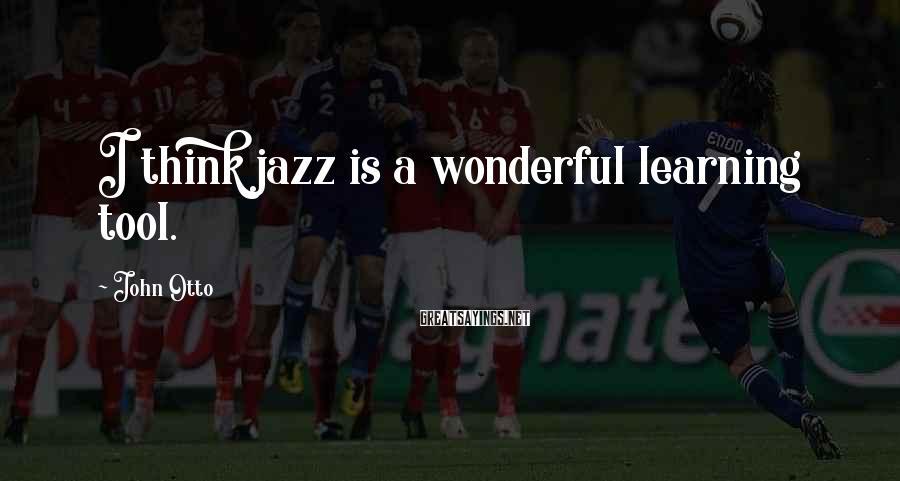 John Otto Sayings: I think jazz is a wonderful learning tool.