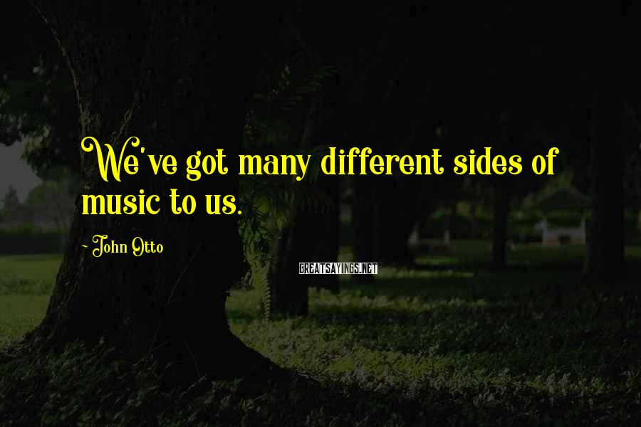 John Otto Sayings: We've got many different sides of music to us.