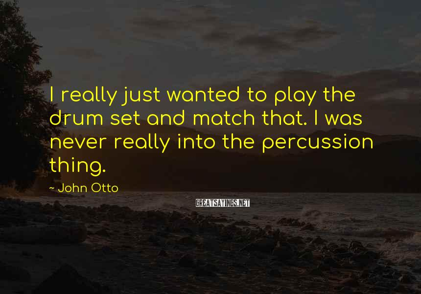 John Otto Sayings: I really just wanted to play the drum set and match that. I was never