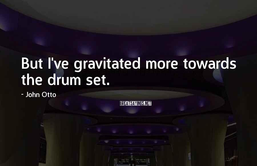 John Otto Sayings: But I've gravitated more towards the drum set.