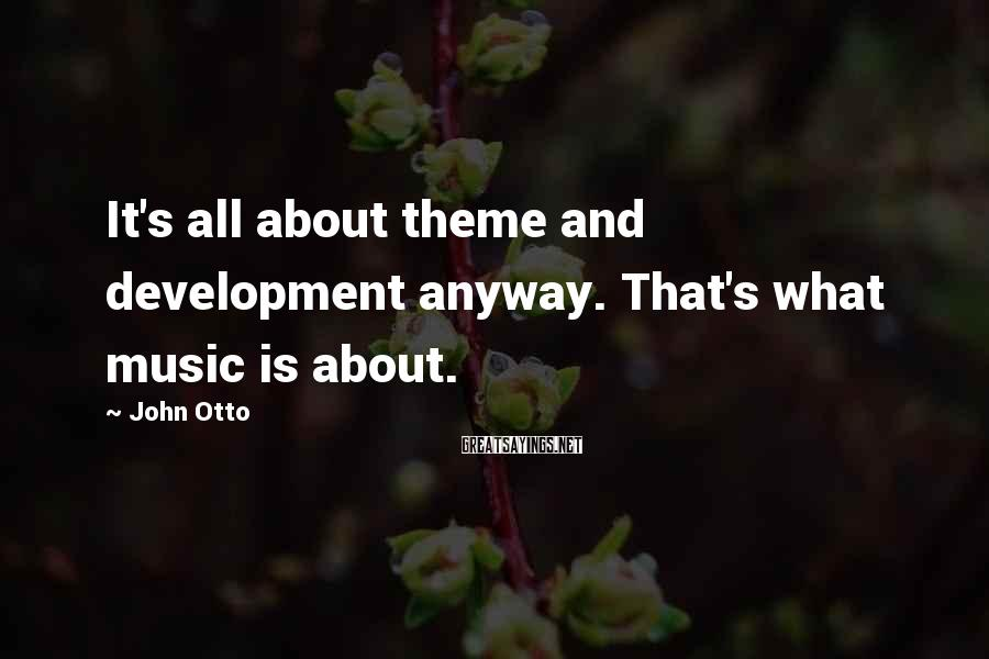 John Otto Sayings: It's all about theme and development anyway. That's what music is about.