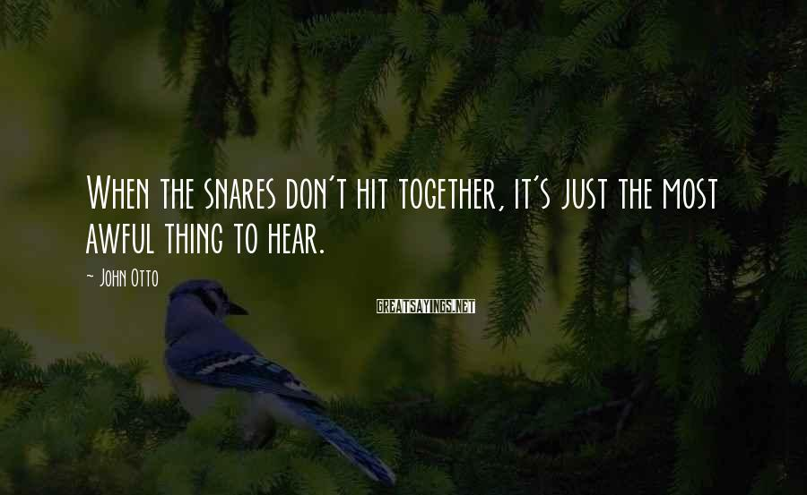John Otto Sayings: When the snares don't hit together, it's just the most awful thing to hear.