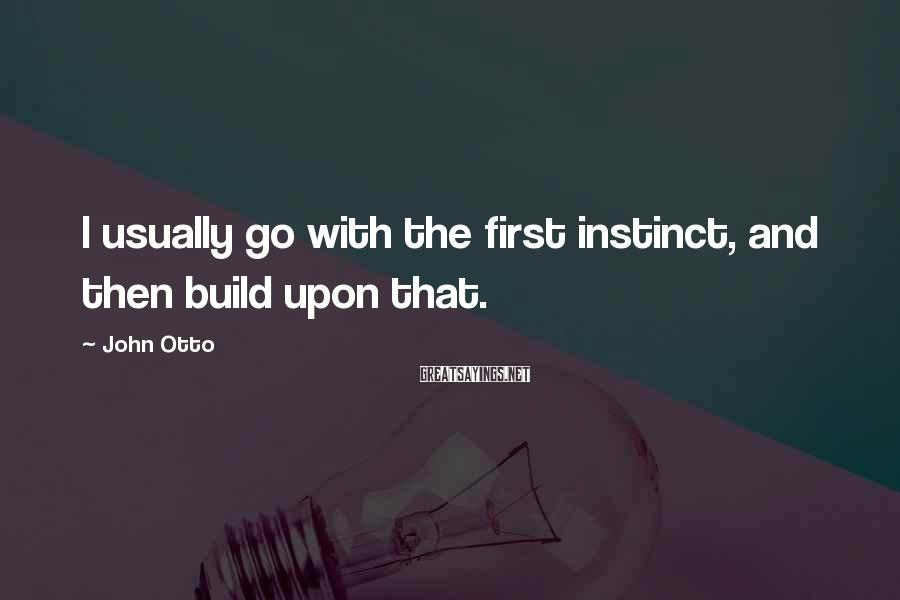John Otto Sayings: I usually go with the first instinct, and then build upon that.
