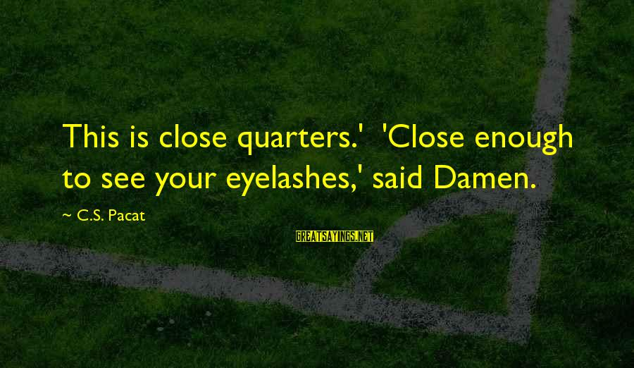 John P Kee Sayings By C.S. Pacat: This is close quarters.' 'Close enough to see your eyelashes,' said Damen.