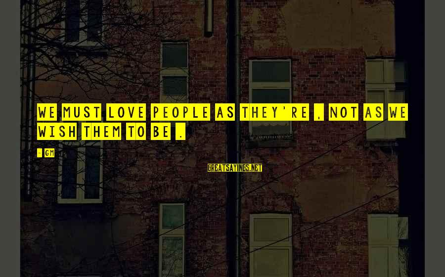 John P Kee Sayings By Gm: We must love people as they're , not as we wish them to be .