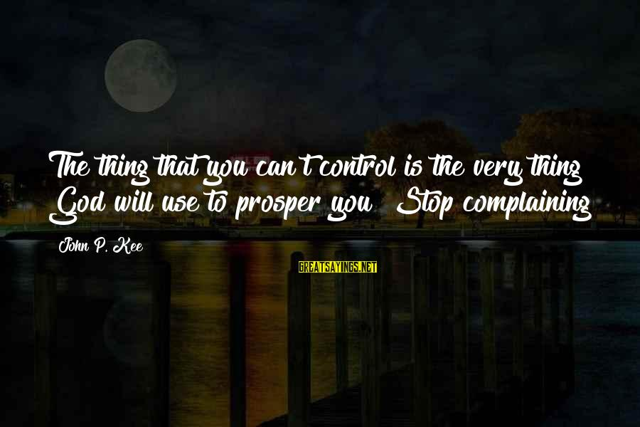 John P Kee Sayings By John P. Kee: The thing that you can't control is the very thing God will use to prosper