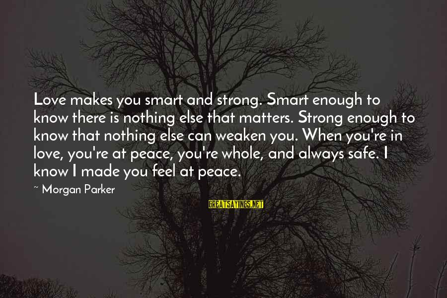 John P Kee Sayings By Morgan Parker: Love makes you smart and strong. Smart enough to know there is nothing else that