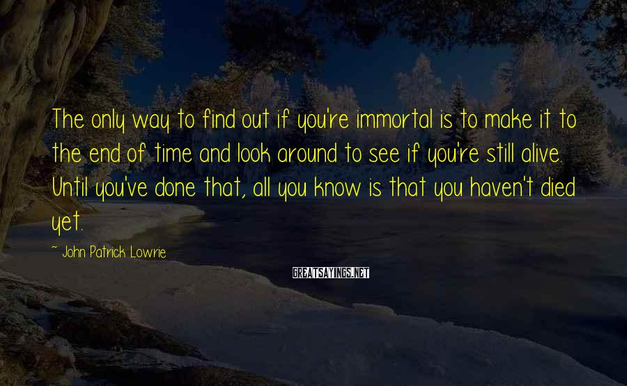 John Patrick Lowrie Sayings: The only way to find out if you're immortal is to make it to the