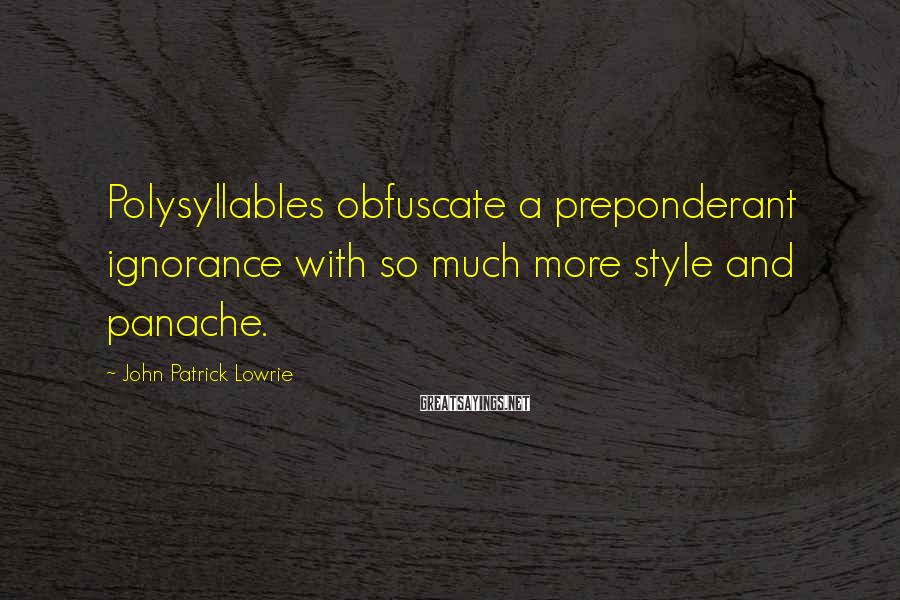 John Patrick Lowrie Sayings: Polysyllables obfuscate a preponderant ignorance with so much more style and panache.
