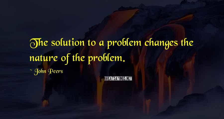 John Peers Sayings: The solution to a problem changes the nature of the problem.