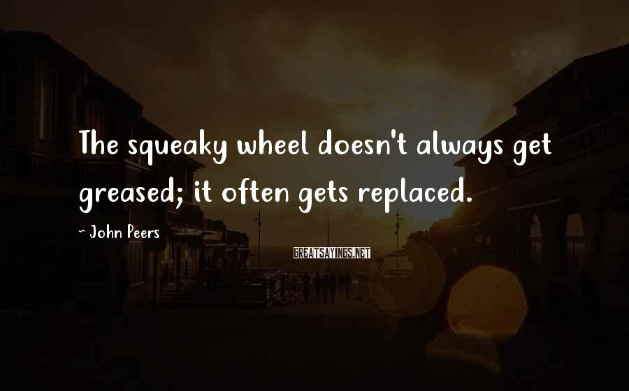 John Peers Sayings: The squeaky wheel doesn't always get greased; it often gets replaced.