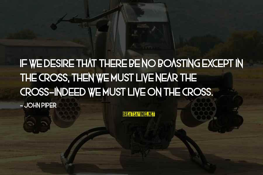 John Piper Cross Sayings By John Piper: If we desire that there be no boasting except in the cross, then we must