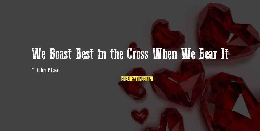 John Piper Cross Sayings By John Piper: We Boast Best in the Cross When We Bear It