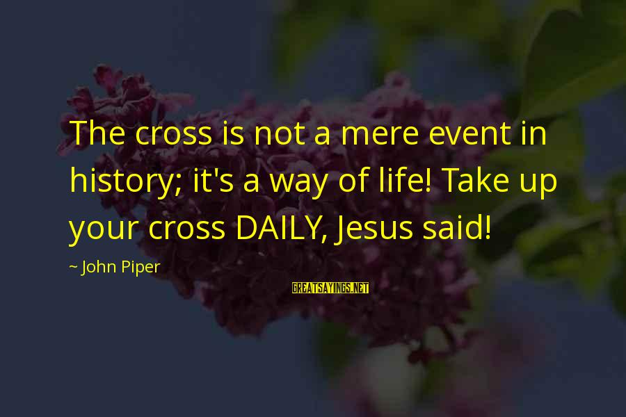John Piper Cross Sayings By John Piper: The cross is not a mere event in history; it's a way of life! Take