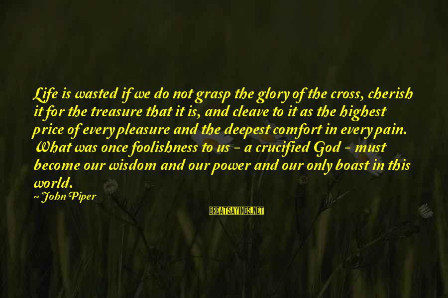 John Piper Cross Sayings By John Piper: Life is wasted if we do not grasp the glory of the cross, cherish it