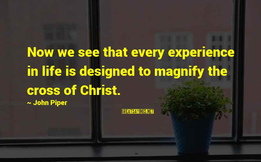 John Piper Cross Sayings By John Piper: Now we see that every experience in life is designed to magnify the cross of