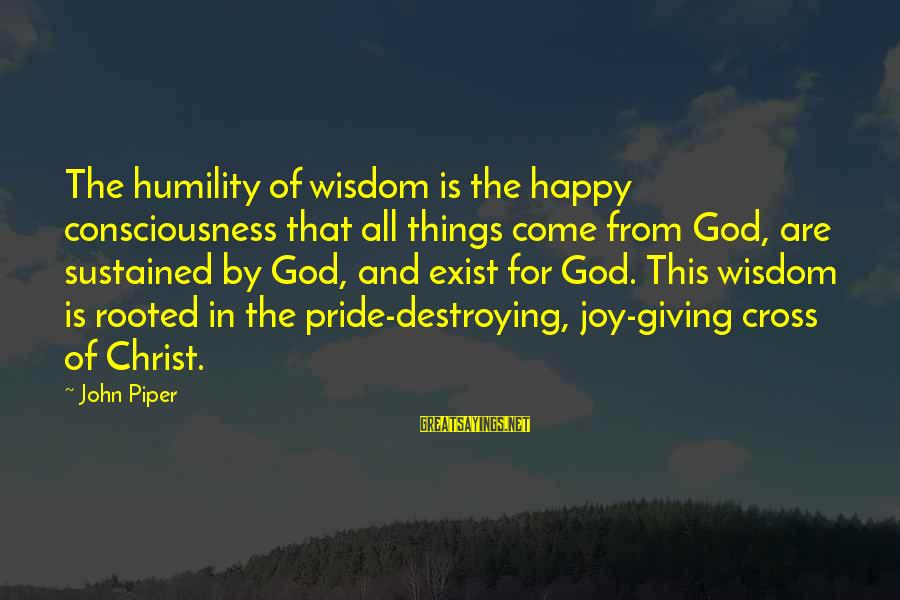 John Piper Cross Sayings By John Piper: The humility of wisdom is the happy consciousness that all things come from God, are