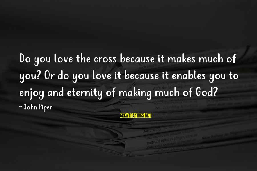 John Piper Cross Sayings By John Piper: Do you love the cross because it makes much of you? Or do you love