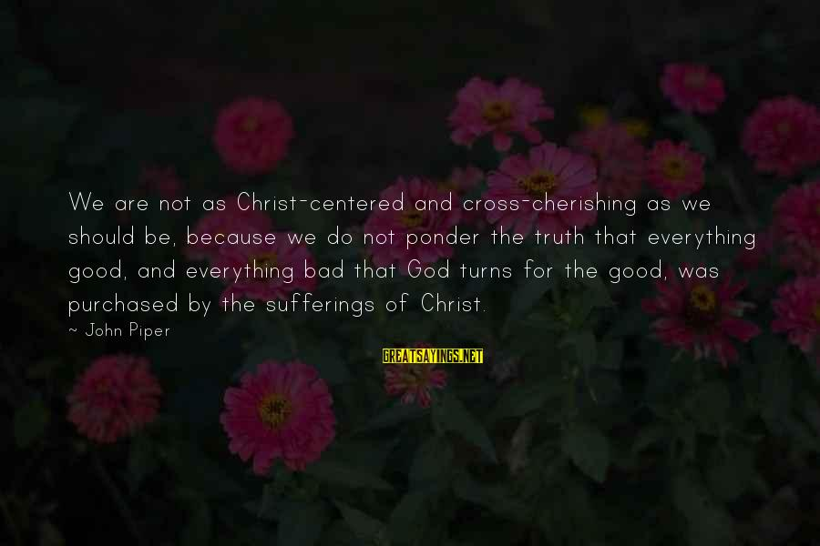 John Piper Cross Sayings By John Piper: We are not as Christ-centered and cross-cherishing as we should be, because we do not