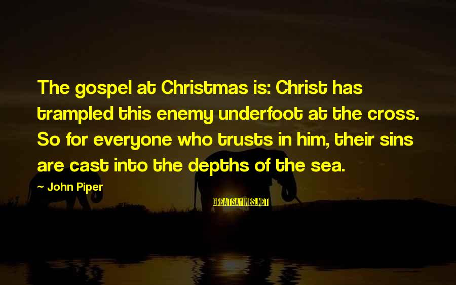 John Piper Cross Sayings By John Piper: The gospel at Christmas is: Christ has trampled this enemy underfoot at the cross. So