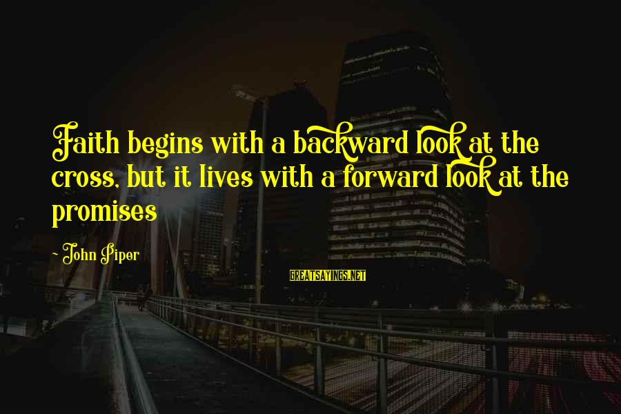 John Piper Cross Sayings By John Piper: Faith begins with a backward look at the cross, but it lives with a forward