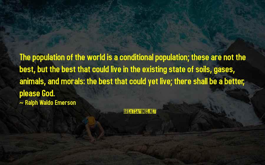 John Piper Cross Sayings By Ralph Waldo Emerson: The population of the world is a conditional population; these are not the best, but