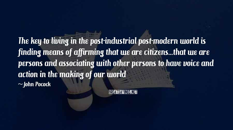 John Pocock Sayings: The key to living in the post-industrial post-modern world is finding means of affirming that