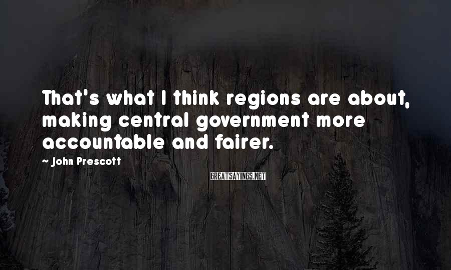 John Prescott Sayings: That's what I think regions are about, making central government more accountable and fairer.
