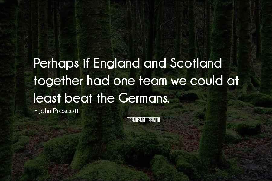 John Prescott Sayings: Perhaps if England and Scotland together had one team we could at least beat the