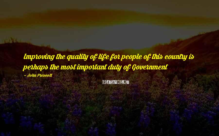 John Prescott Sayings: Improving the quality of life for people of this country is perhaps the most important