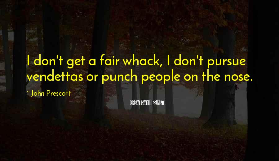 John Prescott Sayings: I don't get a fair whack, I don't pursue vendettas or punch people on the