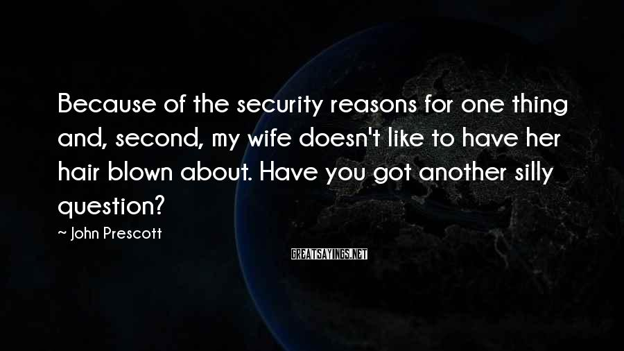 John Prescott Sayings: Because of the security reasons for one thing and, second, my wife doesn't like to