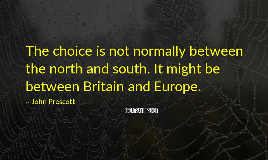 John Prescott Sayings: The choice is not normally between the north and south. It might be between Britain