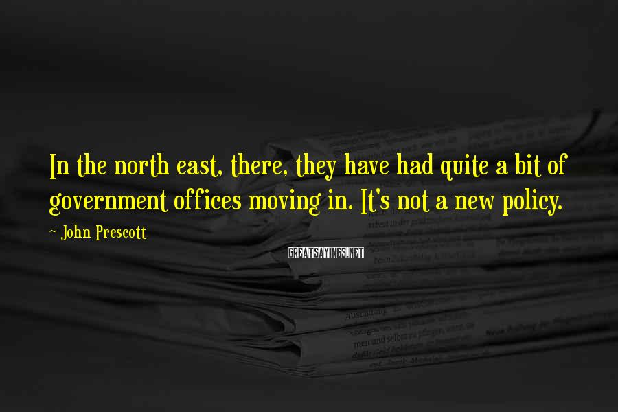 John Prescott Sayings: In the north east, there, they have had quite a bit of government offices moving