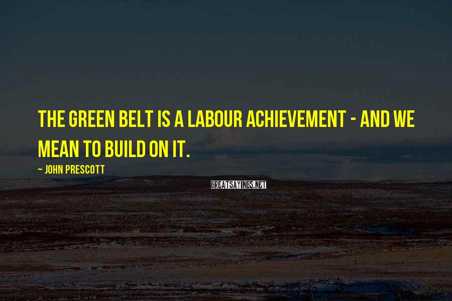 John Prescott Sayings: The Green Belt is a Labour achievement - and we mean to build on it.