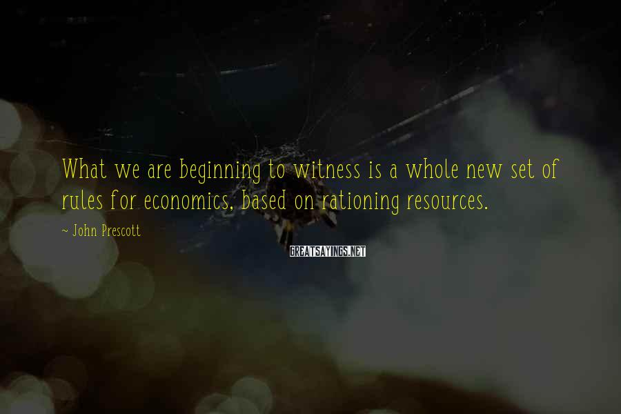 John Prescott Sayings: What we are beginning to witness is a whole new set of rules for economics,