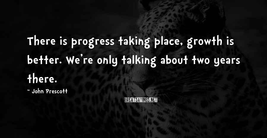 John Prescott Sayings: There is progress taking place, growth is better. We're only talking about two years there.